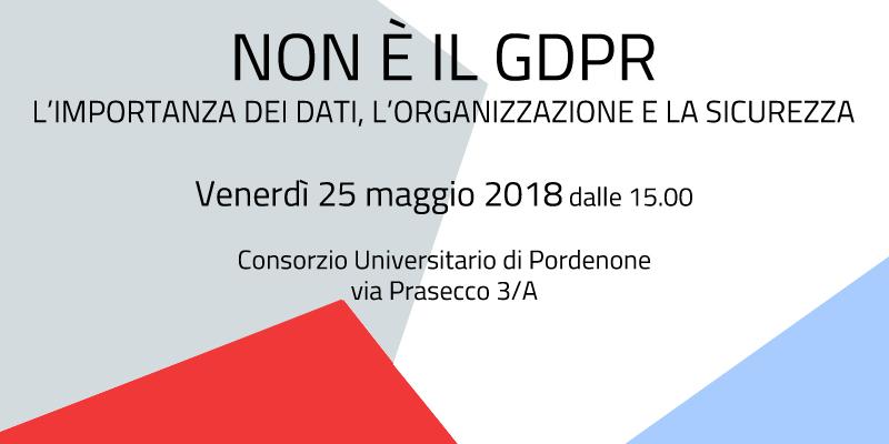 """Evento """"Non è il GDPR: l'importanza dei dati, l'organizzazione e la sicurezza"""" il 25/05/2018"""